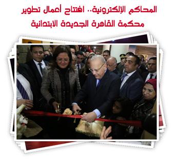 المحاكم الإلكترونية.. افتتاح أعمال تطوير محكمة القاهرة الجديدة الابتدائية