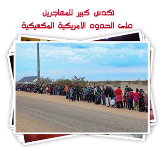 تكدس كبير للمهاجرين على الحدود الأمريكية المكسيك