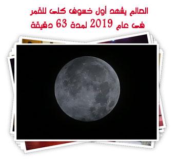العالم يشهد أول خسوف كلى للقمر فى عام 2019 لمدة 63 دقيقة