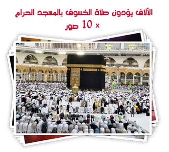 الآلاف يؤدون صلاة الخسوف بالمسجد الحرام × 10 صور