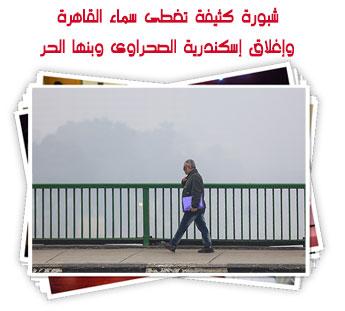 شبورة كثيفة تغطى سماء القاهرة وإغلاق إسكندرية الصحراوى وبنها الحر