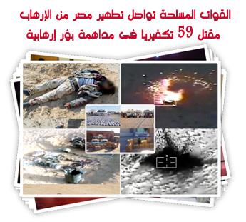 القوات المسلحة تواصل تطهير مصر من الإرهاب .. مقتل 59 تكفيريا فى مداهمة بؤر إرهابية