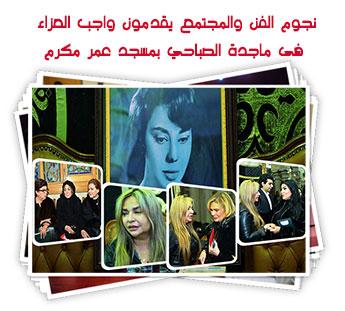 نجوم الفن والمجتمع يقدمون واجب العزاء فى ماجدة الصباحي بمسجد عمر مكرم