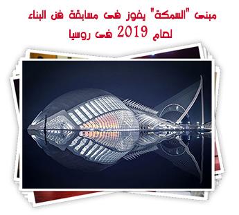 """مبنى """"السمكة"""" يفوز فى مسابقة فن البناء لعام 2019 فى روسيا"""