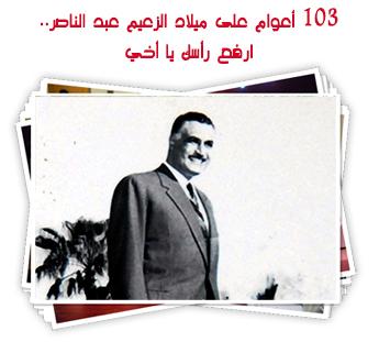 103 أعوام على ميلاد الزعيم عبد الناصر.. ارفع رأسك يا أخي