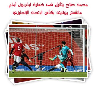 محمد صلاح يتألق فى خسارة ليفربول أمام مانشستر يونايتد بكأس الاتحاد الإنجليزي