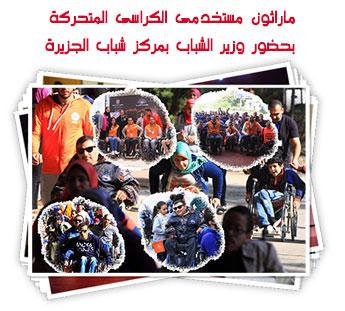 ماراثون مستخدمى الكراسى المتحركة بحضور وزير الشباب  بمركز شباب الجزيرة