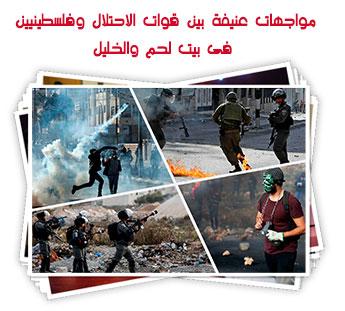 مواجهات عنيفة بين قوات الاحتلال وفلسطينيين فى بيت لحم والخليل