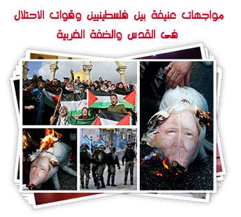 مواجهات عنيفة بين فلسطينيين وقوات الاحتلال فى القدس والضفة الغربية