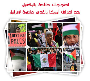 احتجاجات حاشدة بالمكسيك بعد اعتراف أمريكا بالقدس عاصمة لإسرائيل