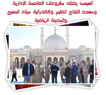 السيسى يتفقد مشروعات العاصمة الإدارية ومسجد الفتاح العليم وكاتدرائية ميلاد المسيح والمدينة الرياضية