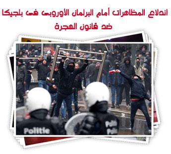 اندلاع المظاهرات أمام البرلمان الأوروبى فى بلجيكا ضد قانون الهجرة
