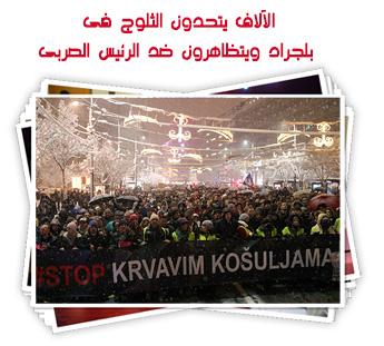 الآلاف يتحدون الثلوج فى بلجراد ويتظاهرون ضد الرئيس الصربى