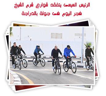 الرئيس السيسى يتفقد شوارع شرم الشيخ فجر اليوم فى جولة بالدراجة