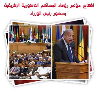 افتتاح مؤتمر رؤساء المحاكم الدستورية الإفريقية  بحضور رئيس الوزراء