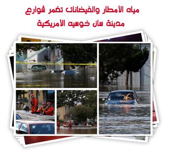 مياه الأمطار والفيضانات تغمر شوارع مدينة سان خوسيه الأمريكية