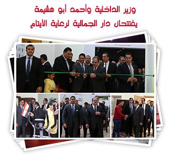 وزير الداخلية وأحمد أبو هشيمة يفتتحان دار الجمالية لرعاية الأيتام