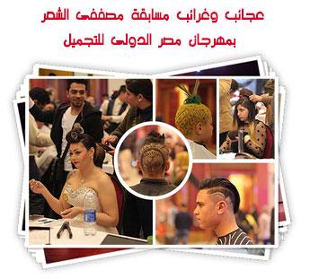 عجائب وغرائب بمسابقة مصففى الشعر بمهرجان مصر الدولى للتجميل