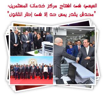 """السيسي فى افتتاح مركز خدمات المستثمرين: """"محدش يقدر يمس حد إلا فى إطار القانون"""""""