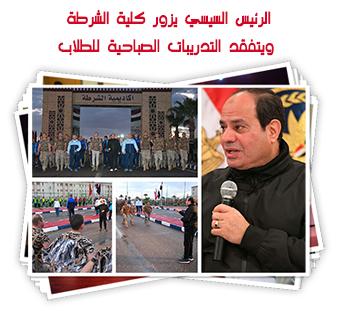 الرئيس السيسي يزور كلية الشرطة ويتفقد التدريبات الصباحية للطلاب
