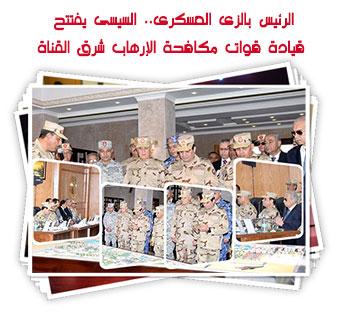 الرئيس بالزى العسكرى.. السيسى يفتتح قيادة قوات مكافحة الإرهاب شرق القناة