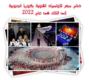 ختام مبهر للأولمبياد الشتوية بكوريا الجنوبية إلى اللقاء فى عام 2022