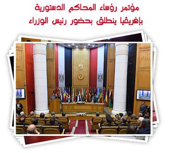 مؤتمر رؤساء المحاكم الدستورية بإفريقيا ينطلق بحضور رئيس الوزراء