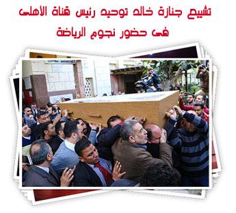 تشييع جنازة خالد توحيد رئيس قناة الأهلى فى حضور نجوم الرياضة