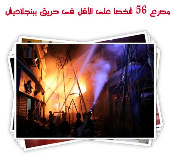 مصرع 56 شخصا على الأقل فى حريق ببنجلاديش