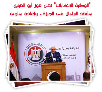 """""""الوطنية للانتخابات"""" تعلن فوز أبو العينين بمقعد البرلمان فى الجيزة.. وإعادة بملوى"""