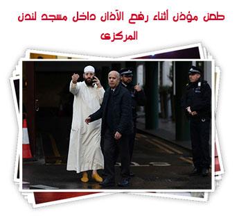 طعن مؤذن أثناء رفع الآذان داخل مسجد لندن المركزى