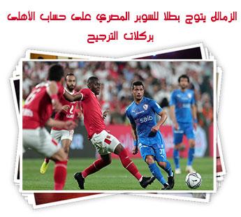 الزمالك يتوج بطلا للسوبر المصري على حساب الأهلى بركلات الترجيح