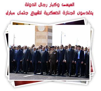 السيسى وكبار رجال الدولة يتقدمون الجنازة العسكرية لتشييع جثمان مبارك