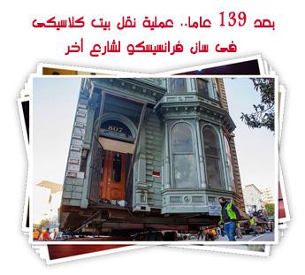 بعد 139 عاما.. عملية نقل بيت كلاسيكى فى سان فرانسيسكو لشارع أخر