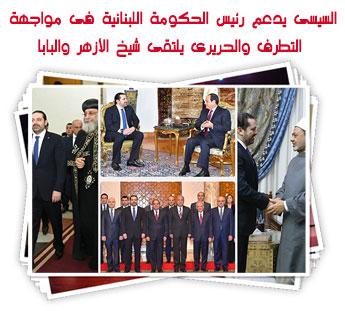 السيسى يدعم رئيس الحكومة اللبنانية فى مواجهة التطرف والحريرى يلتقى شيخ الأزهر والبابا