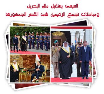 السيسى يستقبل ملك البحرين ومباحثات تجمع الزعيمين فى القصر الجمهورى