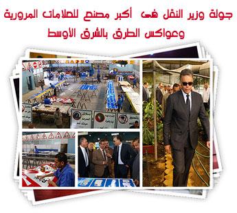 جولة وزير النقل فى  أكبر مصنع للعلامات المرورية وعواكس الطرق بالشرق الأوسط
