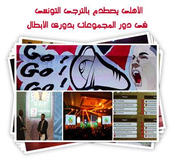 الأهلى يصطدم بالترجى التونسى فى دور المجموعات بدورى الأبطال