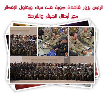 الرئيس يزور قاعدة جوية فى سيناء ويتناول الإفطار مع أبطال الجيش والشرطة