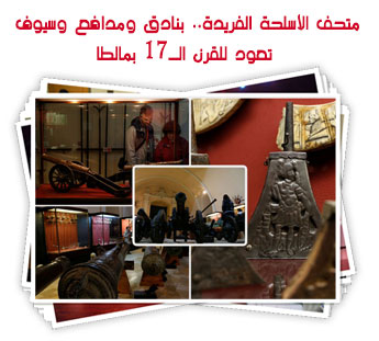 متحف الأسلحة الفريدة.. بنادق ومدافع وسيوف تعود للقرن الـ17 بمالطا