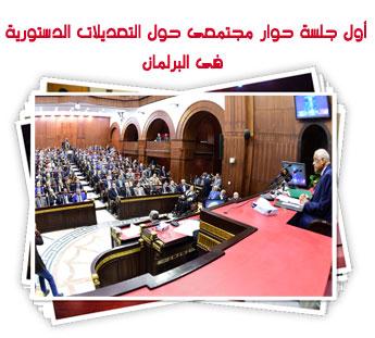أول جلسة حوار مجتمعى حول التعديلات الدستورية فى البرلمان