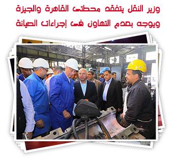وزير النقل يتفقد محطتى القاهرة والجيزة ويوجه بعدم التهاون فى إجراءات الصيانة