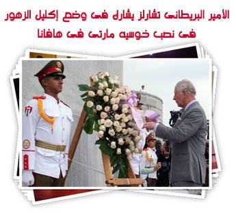 الأمير البريطانى تشارلز يشارك فى وضع إكليل الزهور فى نصب خوسيه مارتى فى هافانا