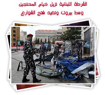 الشرطة اللبنانية تزيل خيام المحتجين وسط بيروت وتعيد فتح الشوارع