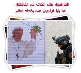 العراقيون بكل اللغات لبابا الفاتيكان: أهلا بابا فرانسيس فى بغداد السلام