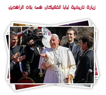 زيارة تاريخية لبابا الفاتيكان فى بلاد الرافدين