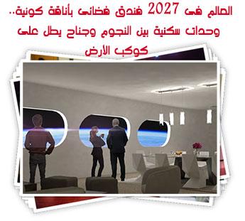 العالم فى 2027 فندق فضائى بأناقة كونية.. وحدات سكنية بين النجوم وجناح يطل على كوكب الأرض