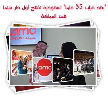 """""""بعد غياب 35 عاما"""" السعودية تفتتح أول دار سينما فى المملكة"""