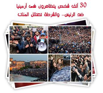 30 ألف شخص يتظاهرون فى أرمينيا ضد الرئيس.. والشرطة تعتقل المئات