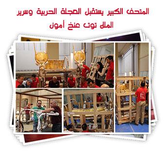 المتحف الكبير يستقبل العجلة الحربية وسرير الملك توت عنخ أمون